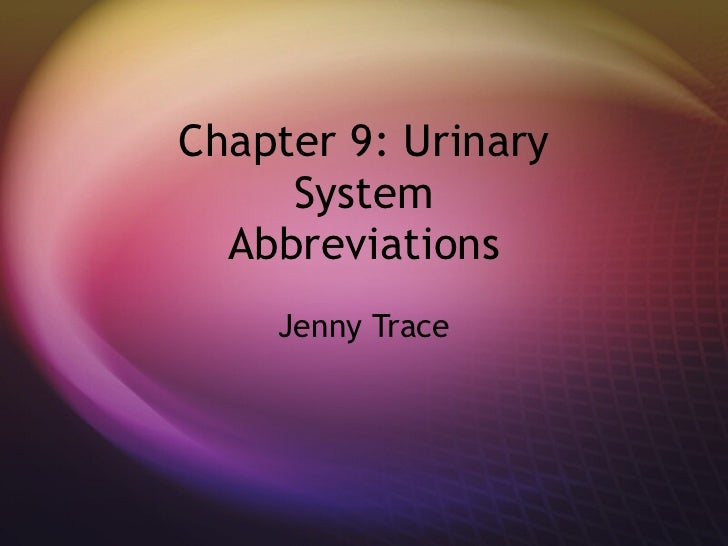 Chapter 9: Urinary System Abbreviations Jenny Trace