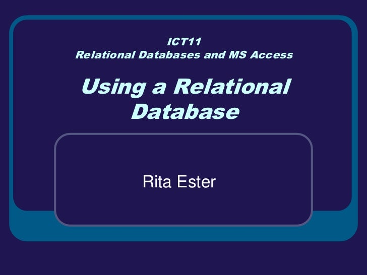 ICT11Relational Databases and MS AccessUsing a Relational    Database          Rita Ester