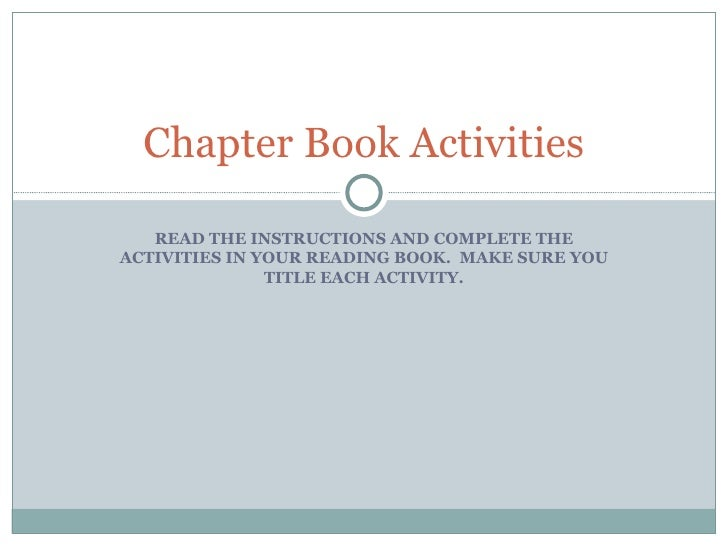 READ THE INSTRUCTIONS AND COMPLETE THE ACTIVITIES IN YOUR READING BOOK.  MAKE SURE YOU TITLE EACH ACTIVITY. Chapter Book A...