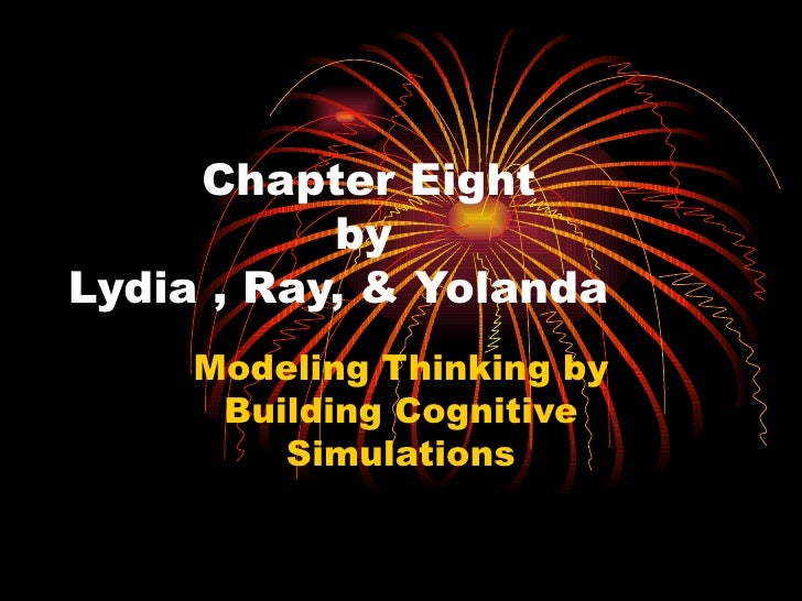 Chapter Eight    by  Lydia , Ray, & Yolanda Modeling Thinking by Building Cognitive Simulations