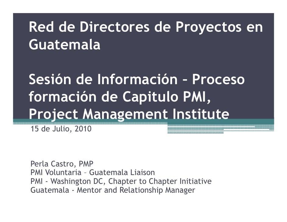 Red de Directores de Proyectos en Guatemala  Sesión de Información – Proceso formación de Capitulo PMI, Project Management...