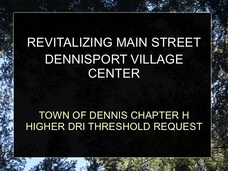 TOWN OF DENNIS CHAPTER H HIGHER DRI THRESHOLD REQUEST REVITALIZING MAIN STREET DENNISPORT VILLAGE CENTER