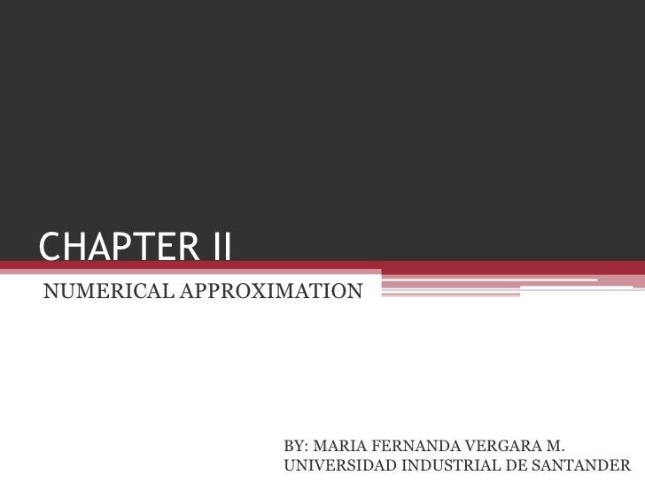 CHAPTER II<br />NUMERICAL APPROXIMATION<br />BY: MARIA FERNANDA VERGARA M.<br />UNIVERSIDAD INDUSTRIAL DE SANTANDER<br />