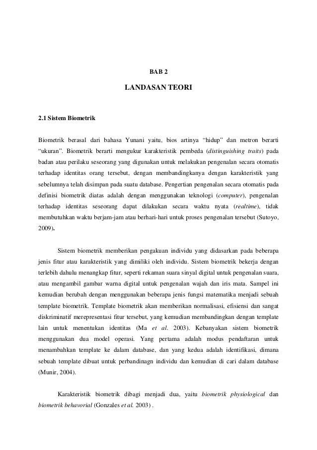 """BAB 2  LANDASAN TEORI  2.1 Sistem Biometrik  Biometrik berasal dari bahasa Yunani yaitu, bios artinya """"hidup"""" dan metron b..."""
