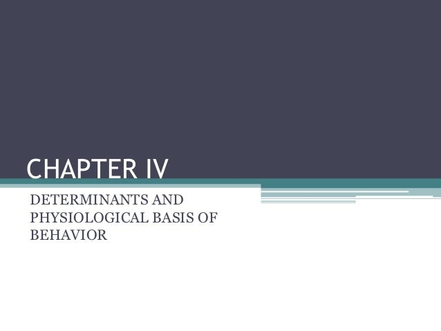 CHAPTER IV DETERMINANTS AND PHYSIOLOGICAL BASIS OF BEHAVIOR