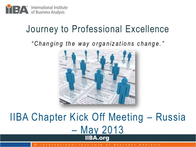 """""""Changing the way organizations change.""""Journey to Professional ExcellenceIIBA Chapter Kick Off Meeting – Russia– May 2013..."""