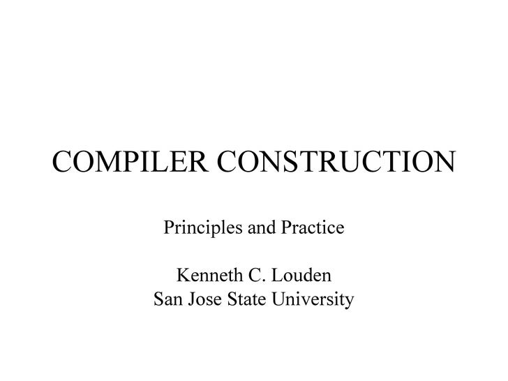 COMPILER CONSTRUCTION Principles and Practice Kenneth C. Louden San Jose State University