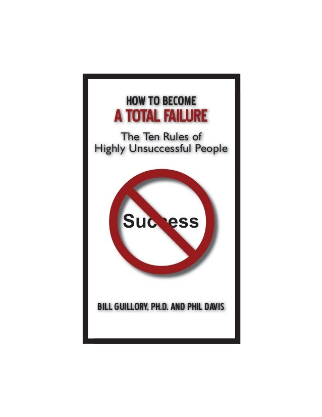 HOW TO BECOME ATOTALFAILURE The Ten Rules of Highly Unsuccessful People BILL GUILLORY, PH.D. AND PHIL DAVIS Success L GUIL...