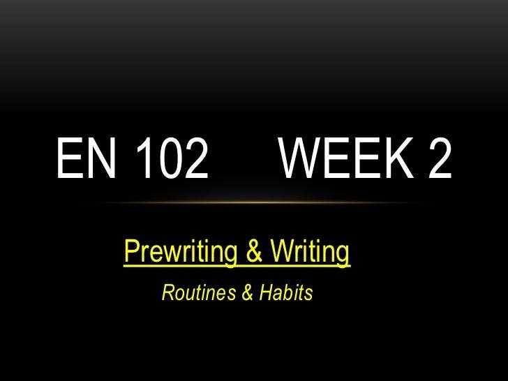 EN 102           WEEK 2  Prewriting & Writing     Routines & Habits