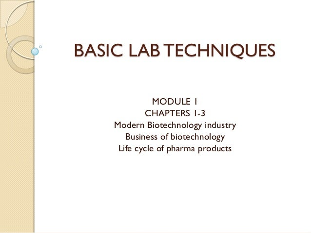 BASIC LAB TECHNIQUES              MODULE 1           CHAPTERS 1-3   Modern Biotechnology industry      Business of biotech...