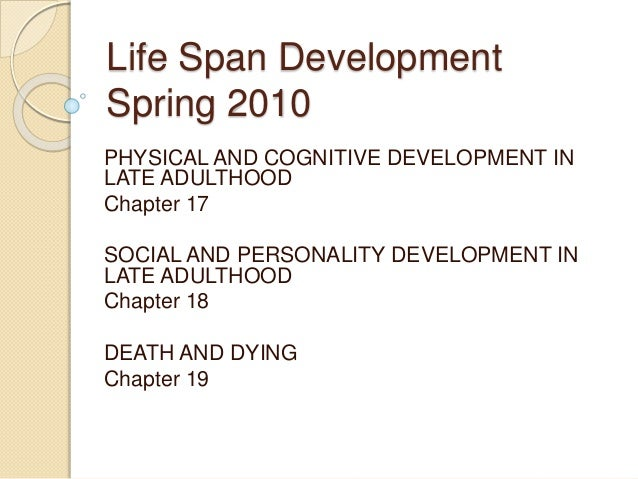 Life Span Development Spring 2010 PHYSICAL AND COGNITIVE DEVELOPMENT IN LATE ADULTHOOD Chapter 17 SOCIAL AND PERSONALITY D...