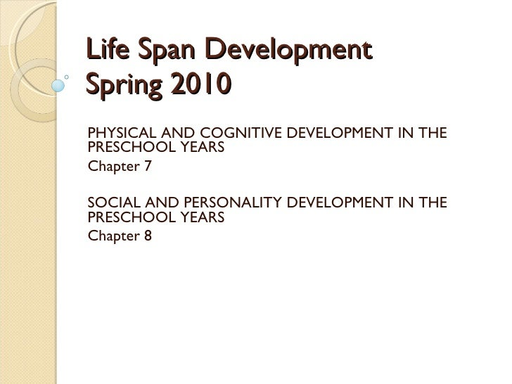 Life Span Development Spring 2010 PHYSICAL AND COGNITIVE DEVELOPMENT IN THE PRESCHOOL YEARS Chapter 7 SOCIAL AND PERSONALI...