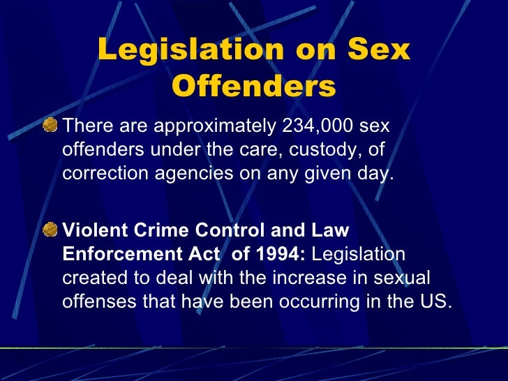 Legislation on Sex Offenders <ul><li>There are approximately 234,000 sex offenders under the care, custody, of correction ...