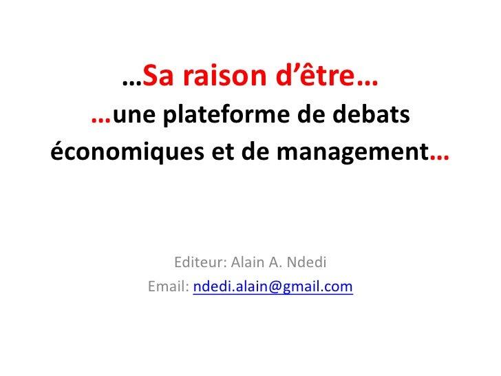 …Sa raison d'être…  …une plateforme de debatséconomiques et de management…          Editeur: Alain A. Ndedi       Email: n...
