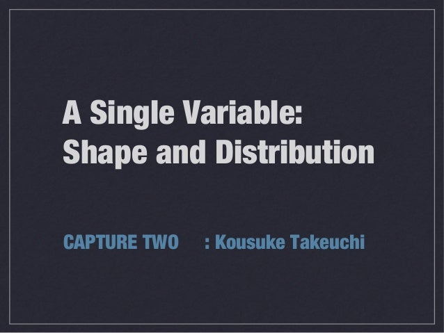A Single Variable: Shape and Distribution CAPTURE TWO : Kousuke Takeuchi