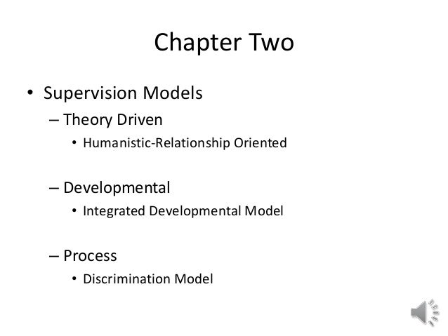 Chapter Two • Supervision Models – Theory Driven • Humanistic-Relationship Oriented – Developmental • Integrated Developme...