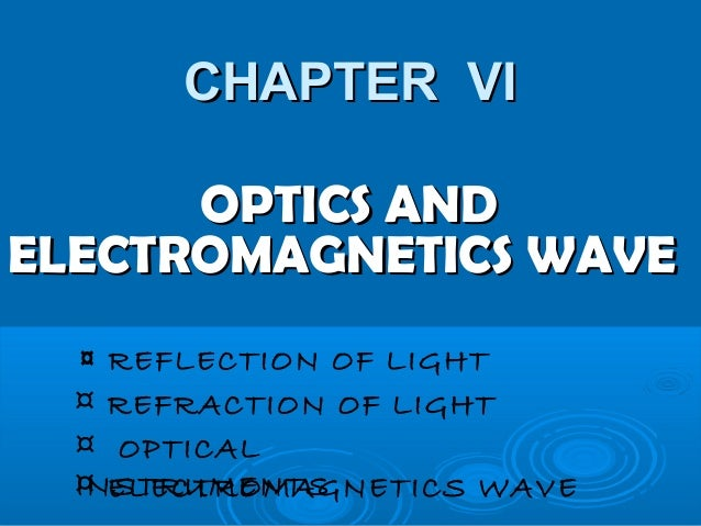 CHAPTER VICHAPTER VI OPTICS ANDOPTICS AND ELECTROMAGNETICS WAVEELECTROMAGNETICS WAVE ¤ REFLECTION OF LIGHT ¤ REFRACTION OF...