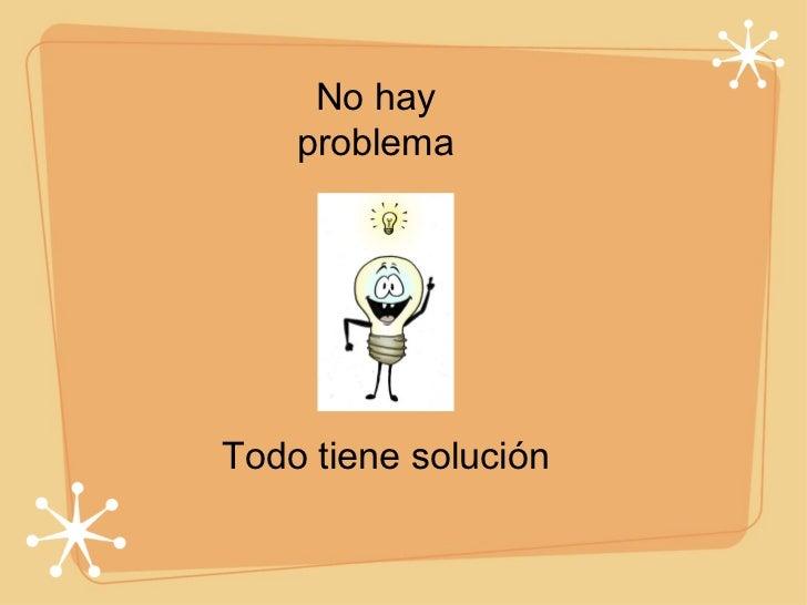 No hay problema <ul><li>Todo tiene solución </li></ul>