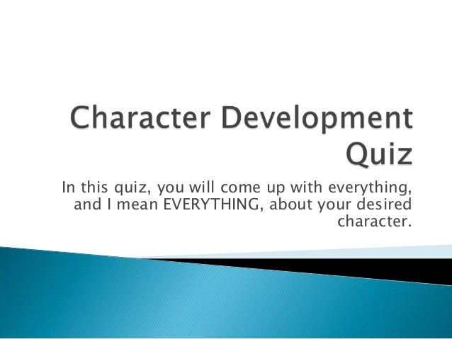 In this quiz, you will come up with everything, and I mean EVERYTHING, about your desired character.