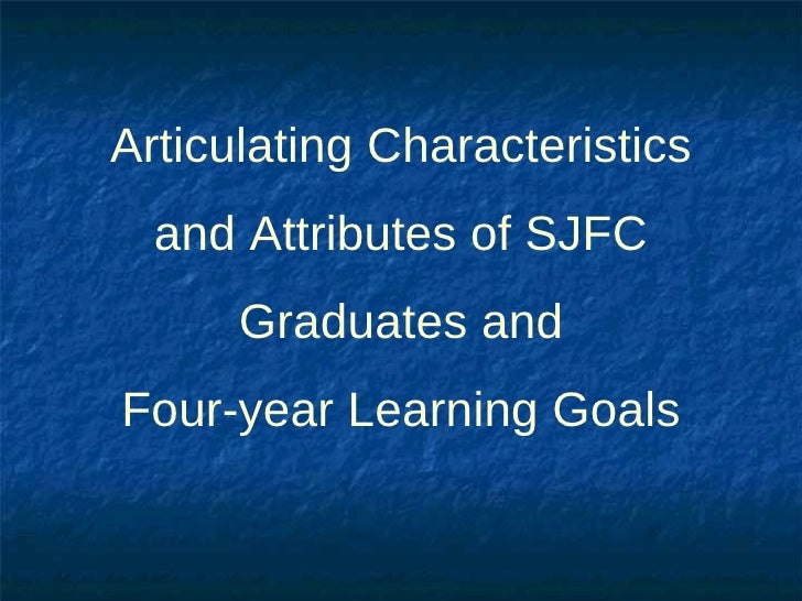 <ul><li>Articulating Characteristics and Attributes of SJFC Graduates and Four-year Learning Goals </li></ul>