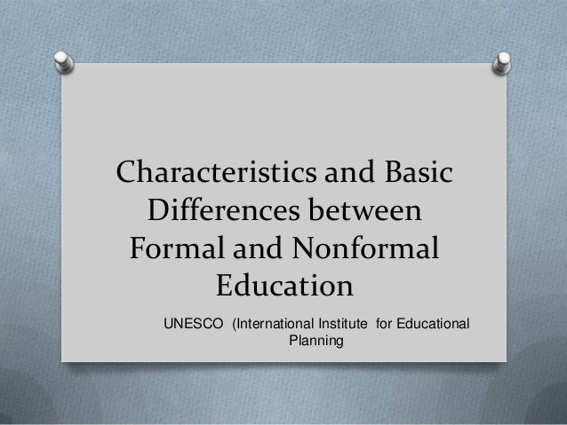 Characteristics and Basic Differences between Formal and Nonformal Education UNESCO (International Institute for Education...
