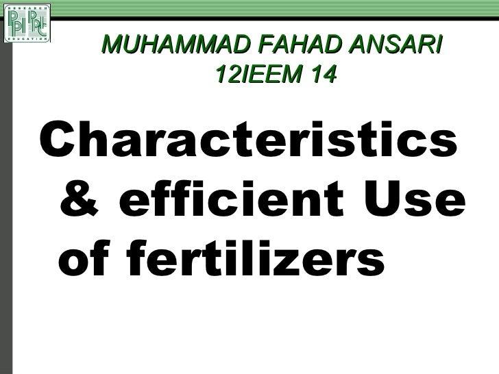 Characteristics & efficient use of fertilizers by MUHAMMAD FAHAD ANSARI 12IEEM 14