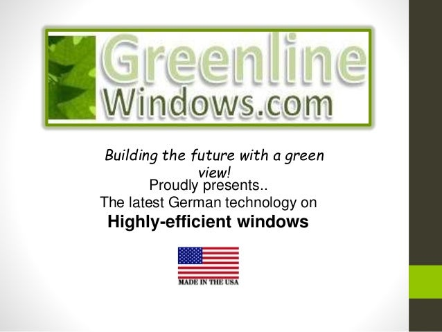Proudly presents.. The latest German technology on Highly-efficient windows Building the future with a green view!