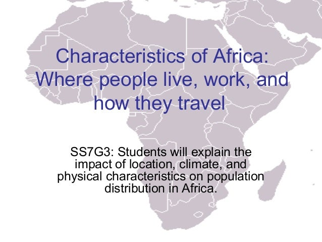 Characteristics of Africa:Where people live, work, and     how they travel    SS7G3: Students will explain the     impact ...
