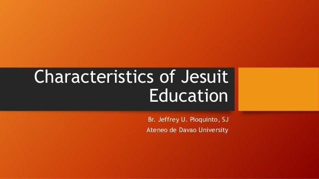 Characteristics of Jesuit Education Br. Jeffrey U. Pioquinto, SJ Ateneo de Davao University