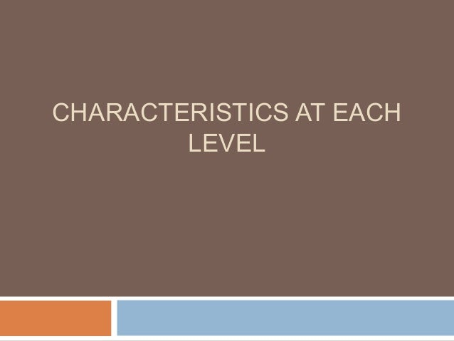 CHARACTERISTICS AT EACH LEVEL
