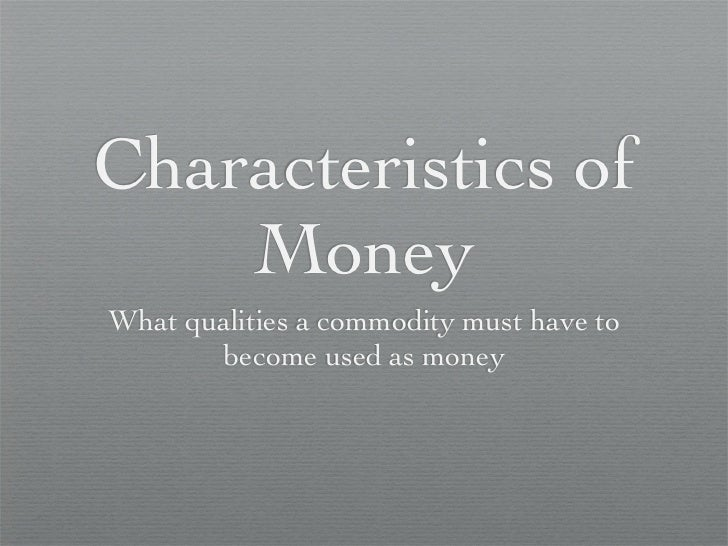Characteristics of     Money What qualities a commodity must have to        become used as money