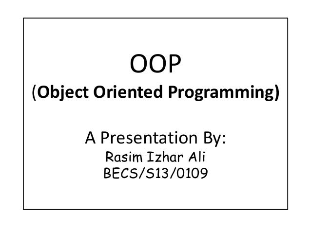 OOP (Object Oriented Programming) A Presentation By: Rasim Izhar Ali BECS/S13/0109