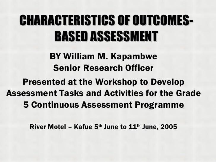 CHARACTERISTICS OF OUTCOMES-BASED ASSESSMENT BY William M. Kapambwe Senior Research Officer Presented at the Workshop to D...