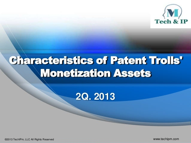 ©2013 TechIPm, LLC All Rights Reserved www.techipm.comCharacteristics of Patent TrollsMonetization Assets2Q. 2013
