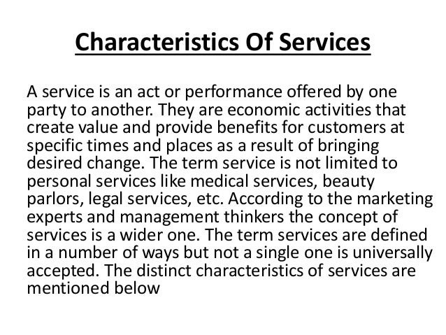 Characteristics Of Services A service is an act or performance offered by one party to another. They are economic activiti...