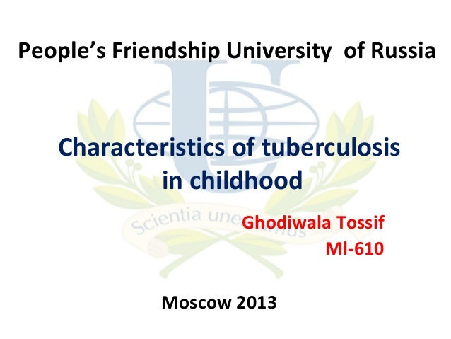People's Friendship University of Russia  Characteristics of tuberculosis in childhood Ghodiwala Tossif Ml-610 Moscow 2013
