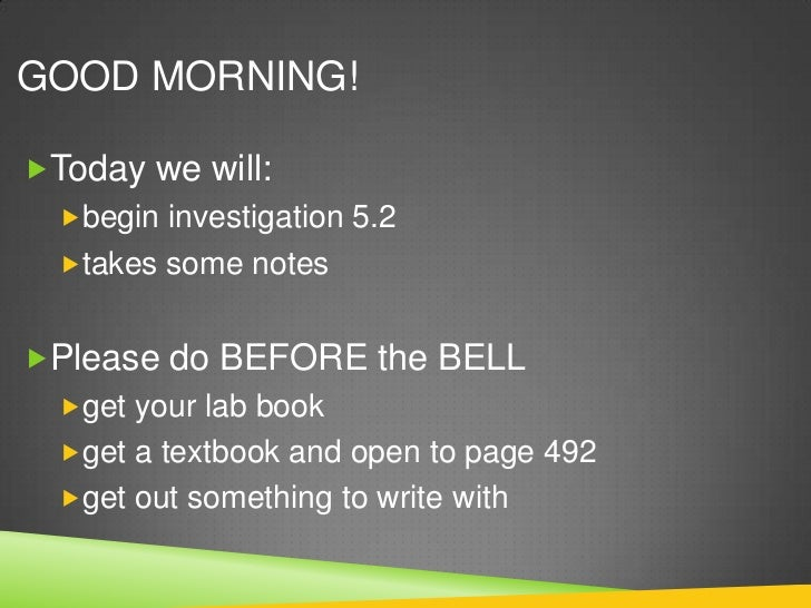 GOOD MORNING!Today we will:  begin investigation 5.2  takes some notesPlease do BEFORE the BELL  get your lab book  ...