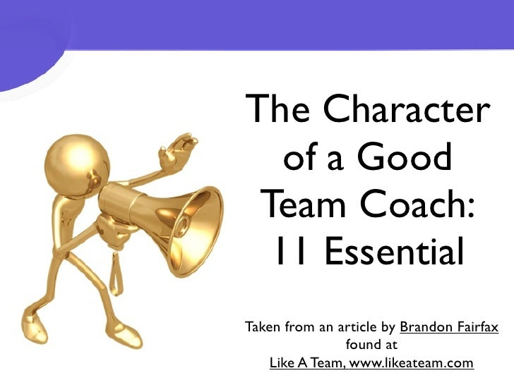The Character   of a Good Team Coach:  11 EssentialTaken from an article by Brandon Fairfax                found at    Lik...