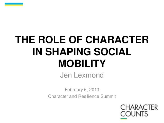 THE ROLE OF CHARACTER IN SHAPING SOCIAL MOBILITY Jen Lexmond February 6, 2013 Character and Resilience Summit