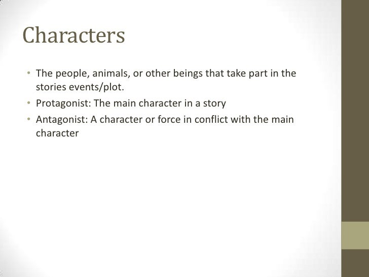 Characters<br />The people, animals, or other beings that take part in the stories events/plot. <br />Protagonist: The mai...