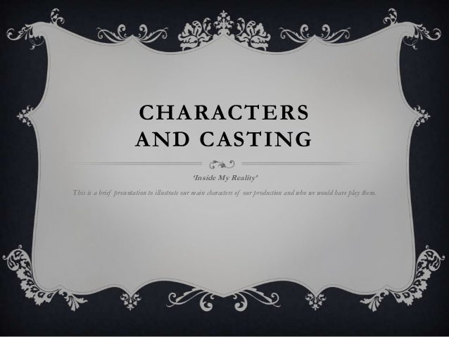 CHARACTERS AND CASTING 'Inside My Reality' This is a brief presentation to illustrate our main characters of our productio...