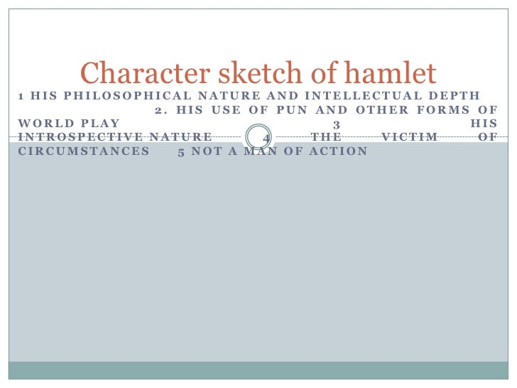 hamlet character sketch The following analysis reveals a comprehensive look at the storyform for hamlet unlike most of the analysis found here—which simply lists the unique individual story appreciations—this in-depth study details the actual encoding for each structural item this also means it has been incorporated into the dramatica story.