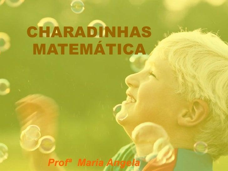 CHARADINHAS MATEMÁTICA Profª  Maria Angela