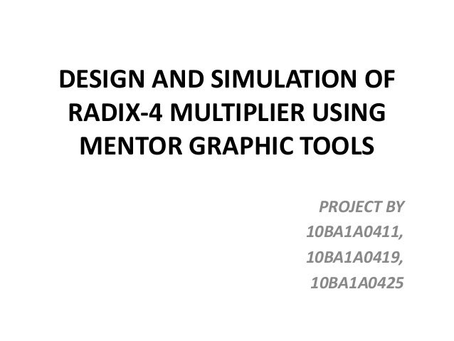 DESIGN AND SIMULATION OFRADIX-4 MULTIPLIER USINGMENTOR GRAPHIC TOOLSPROJECT BY10BA1A0411,10BA1A0419,10BA1A0425