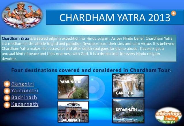 CHARDHAM YATRA 2013Chardham Yatra is a sacred pilgrim expedition for Hindu pilgrim. As per Hindu belief, Chardham Yatrais ...