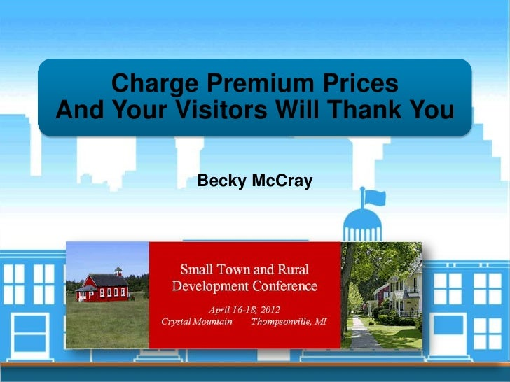 Charge Premium PricesAnd Your Visitors Will Thank You           Becky McCray