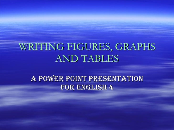 WRITING FIGURES, GRAPHS AND TABLES A POWER POINT PRESENTATION FOR ENGLISH 4