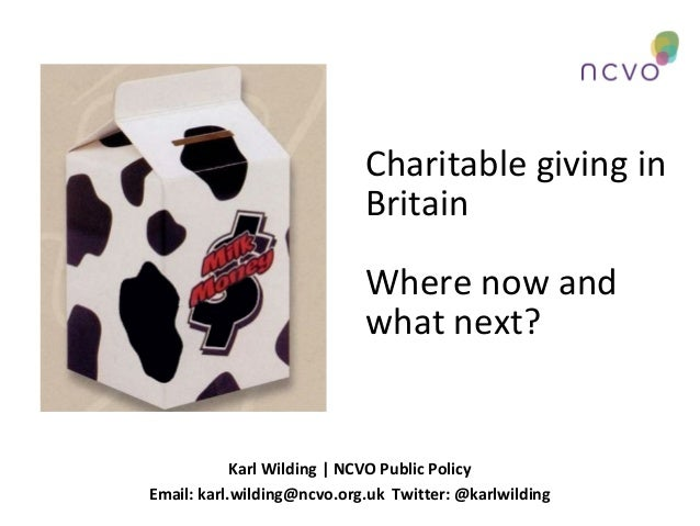 Charitable giving in Britain Where now and what next?  Karl Wilding | NCVO Public Policy Email: karl.wilding@ncvo.org.uk T...
