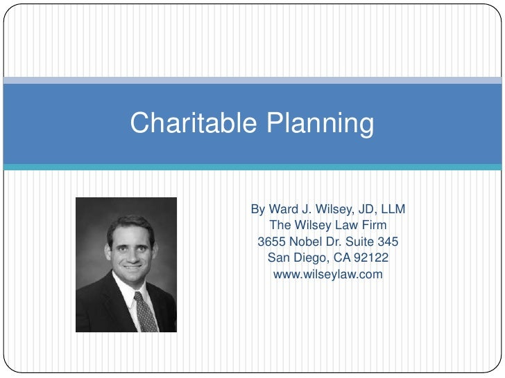 Charitable Planning<br />By Ward J. Wilsey, JD, LLM<br />The Wilsey Law Firm<br />3655 Nobel Dr. Suite 345<br />San Diego,...