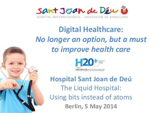 Digital Healthcare: No longer an option, but a must to improve health care Hospital Sant Joan de Deú The Liquid Hospital: ...